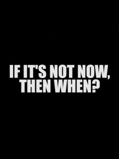 If It's Not Now, Then When?